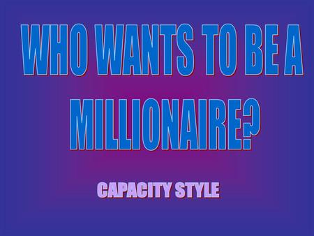 WHO WANTS TO BE A MILLIONAIRE? CAPACITY STYLE.