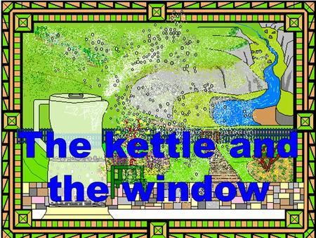 Water, steam, heat and domestic appliances The kettle gave out a cloud of steam,