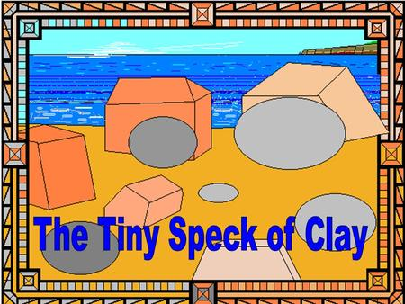 Materials Size Self importance There was a tiny speck of clay,