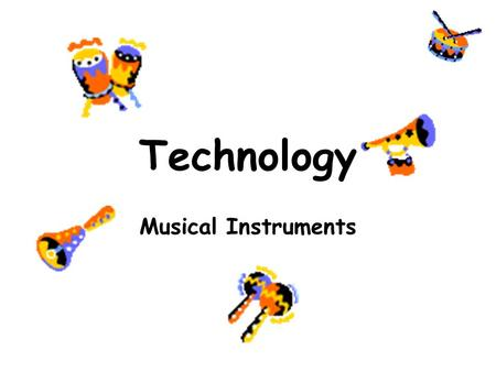 Technology Musical Instruments. The Big Picture This is a 4 lesson unit. By the end you will have designed and made your own musical instrument, and used.