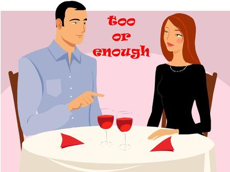 Too or enough. « Enough » goes after adjectives and adverbs: He didnt pass his exam because he didnt study (hard) enough. She cant get married until shes.