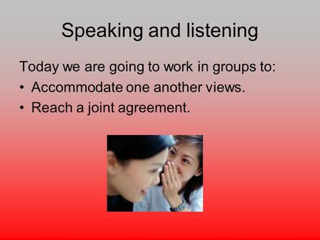 Speaking and listening Today we are going to work in groups to: Accommodate one another views. Reach a joint agreement.