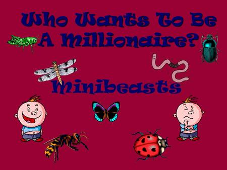 Who Wants To Be A Millionaire? Minibeasts Question 1.