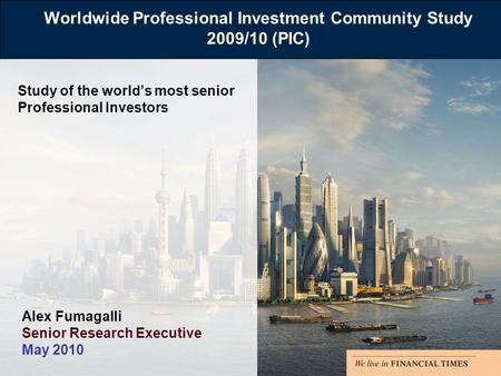 Worldwide Professional Investment Community Study 2009/10 (PIC) Study of the worlds most senior Professional Investors Alex Fumagalli Senior Research Executive.