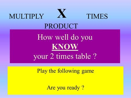 How well do you KNOW your 2 times table ? Play the following game Are you ready ? X MULTIPLYTIMES PRODUCT.