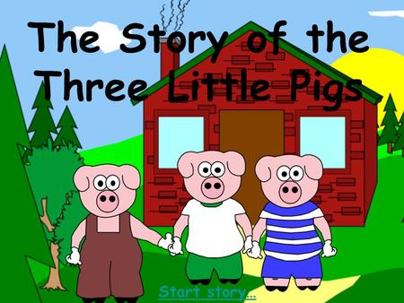 The Story of the Three Little Pigs Start story… Once upon a time there lived a mother pig, she lived in an old barn with her three little pigs. What.