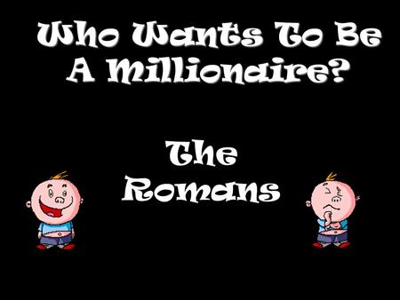 Who Wants To Be A Millionaire? The Romans Question 1.