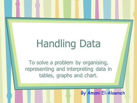 Handling Data To solve a problem by organising, representing and interpreting data in tables, graphs and chart. By Amani El-Alawneh.