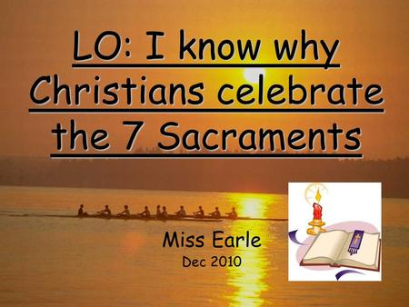 LO: I know why Christians celebrate the 7 Sacraments Miss Earle Dec 2010.
