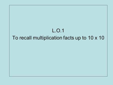 L.O.1 To recall multiplication facts up to 10 x 10
