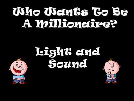 Who Wants To Be A Millionaire? Light and Sound Question 1.