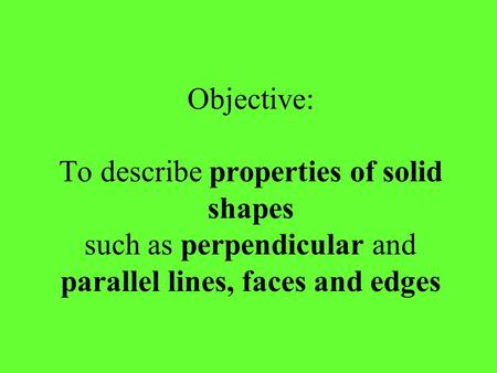 Objective: To describe properties of solid shapes such as perpendicular and parallel lines, faces and edges.