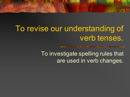 To revise our understanding of verb tenses. To investigate spelling rules that are used in verb changes.