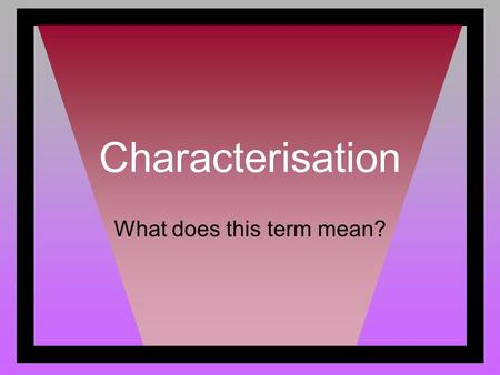 Characterisation What does this term mean?. Characterisation Characterisation is a word that describes how the author develops the personality of the.