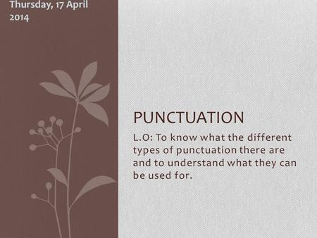 L.O: To know what the different types of punctuation there are and to understand what they can be used for. PUNCTUATION Thursday, 17 April 2014.