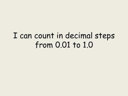 I can count in decimal steps from 0.01 to 1.0. 0.010.02 0.03 0.04 0.05 0.06 0.07 0.08 0.09 0.1 0.11 0.12 0.13 0.14 0.150.16 0.17 0.18 0.19 0.2 0.21 0.22.
