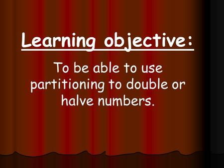 Learning objective: To be able to use partitioning to double or halve numbers.