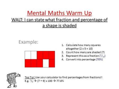 Mental Maths Warm Up WALT: I can state what fraction and percentage of a shape is shaded Example: 1.Calculate how many squares altogether (2 x 5 = 10)