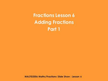 MALT©2006 Maths/Fractions Slide Show : Lesson 6 Fractions Lesson 6 Adding Fractions Part 1.