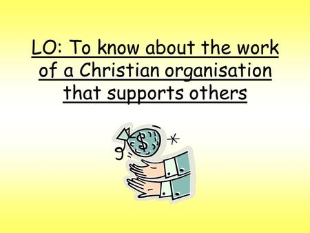 LO: To know about the work of a Christian organisation that supports others.