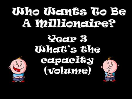 Who Wants To Be A Millionaire? Year 3 Whats the capacity (volume)
