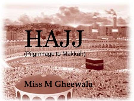 HAJJ Miss M Gheewala (Pilgrimage to Makkah). What is Hajj? Hajj is the fifth basic duty of Islam Hajj is a visit to the Kabah in Makkah during the 12.