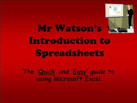 Mr Watsons Introduction to Spreadsheets The Quick and Easy guide to using Microsoft Excel.