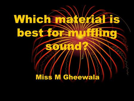 Which material is best for muffling sound? Miss M Gheewala.