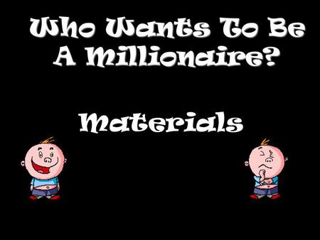 Who Wants To Be A Millionaire? Materials Question 1.