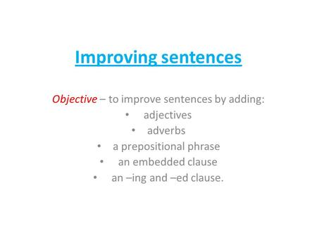 Improving sentences Objective – to improve sentences by adding: adjectives adverbs a prepositional phrase an embedded clause an –ing and –ed clause.
