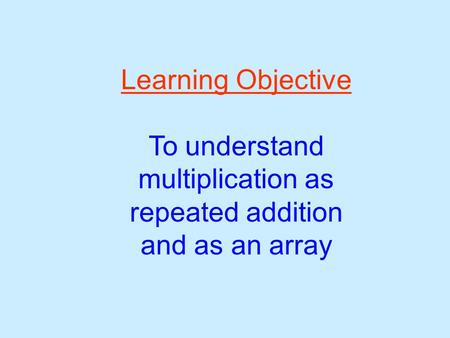 Learning Objective To understand multiplication as repeated addition and as an array.