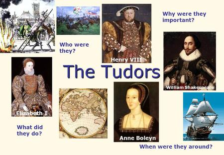 The Tudors Who were they? What did they do? When were they around? Why were they important? Anne Boleyn William Shakespeare Henry VIII Elizabeth I.