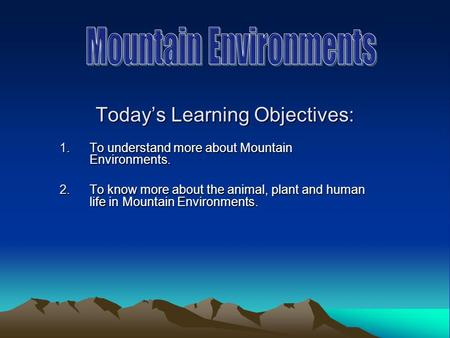 Todays Learning Objectives: 1.To understand more about Mountain Environments. 2.To know more about the animal, plant and human life in Mountain Environments.