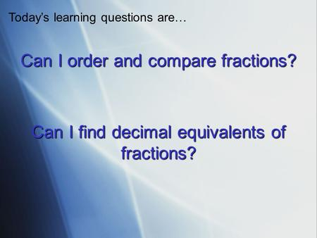 Can I order and compare fractions? Todays learning questions are… Can I find decimal equivalents of fractions?