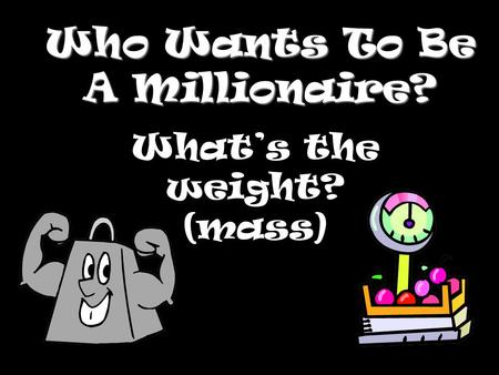Who Wants To Be A Millionaire? Whats the weight? (mass)