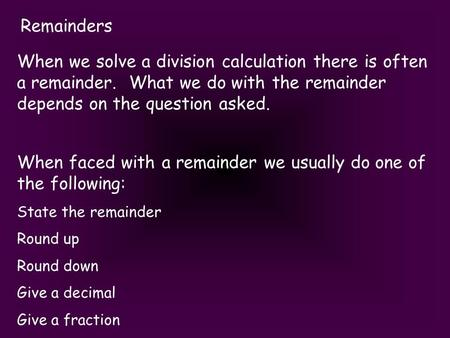 Remainders When we solve a division calculation there is often a remainder. What we do with the remainder depends on the question asked. When faced with.