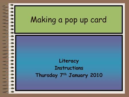 Literacy Instructions Thursday 7 th January 2010 Making a pop up card.