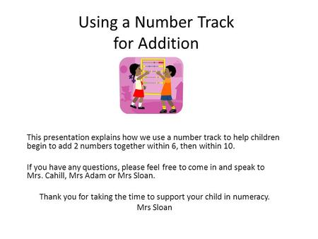Using a Number Track for Addition This presentation explains how we use a number track to help children begin to add 2 numbers together within 6, then.