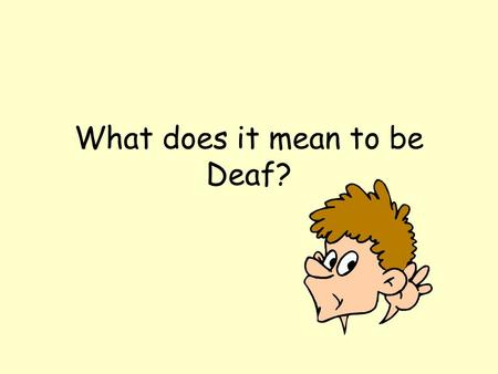 What does it mean to be Deaf? What is deafness? Not being able to hear well.