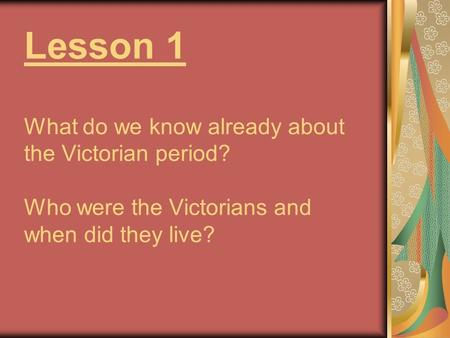 Lesson 1 What do we know already about the Victorian period? Who were the Victorians and when did they live?