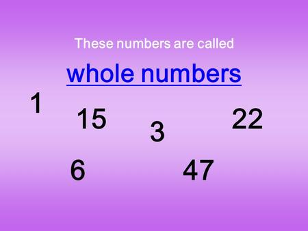These numbers are called whole numbers 1 15 6 3 47 22.