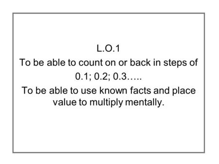 L.O.1 To be able to count on or back in steps of 0.1; 0.2; 0.3….. To be able to use known facts and place value to multiply mentally.