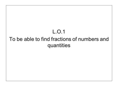 L.O.1 To be able to find fractions of numbers and quantities.