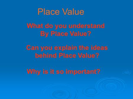 Place Value What do you understand By Place Value? Can you explain the ideas behind Place Value? Why is it so important?