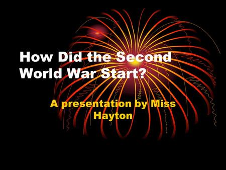 How Did the Second World War Start? A presentation by Miss Hayton.
