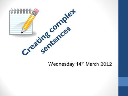 Creating complex sentences Wednesday 14 th Mar ch 2012.