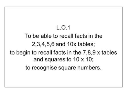 L.O.1 To be able to recall facts in the 2,3,4,5,6 and 10x tables; to begin to recall facts in the 7,8,9 x tables and squares to 10 x 10; to recognise square.