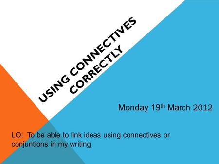 USING CONNECTIVES CORRECTLY Monday 19 th Mar ch 2012 LO: To be able to link ideas using connectives or conjuntions in my writing.