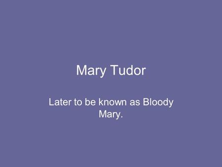 Mary Tudor Later to be known as Bloody Mary.. The young Mary. Mary was Henry VIIIs first child. She was a pretty girl who was good at languages, science.