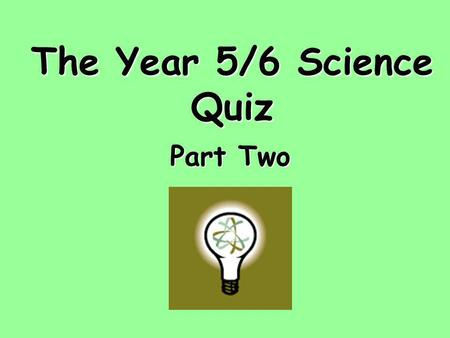 The Year 5/6 Science Quiz Part Two. Section 1 The Human Body.